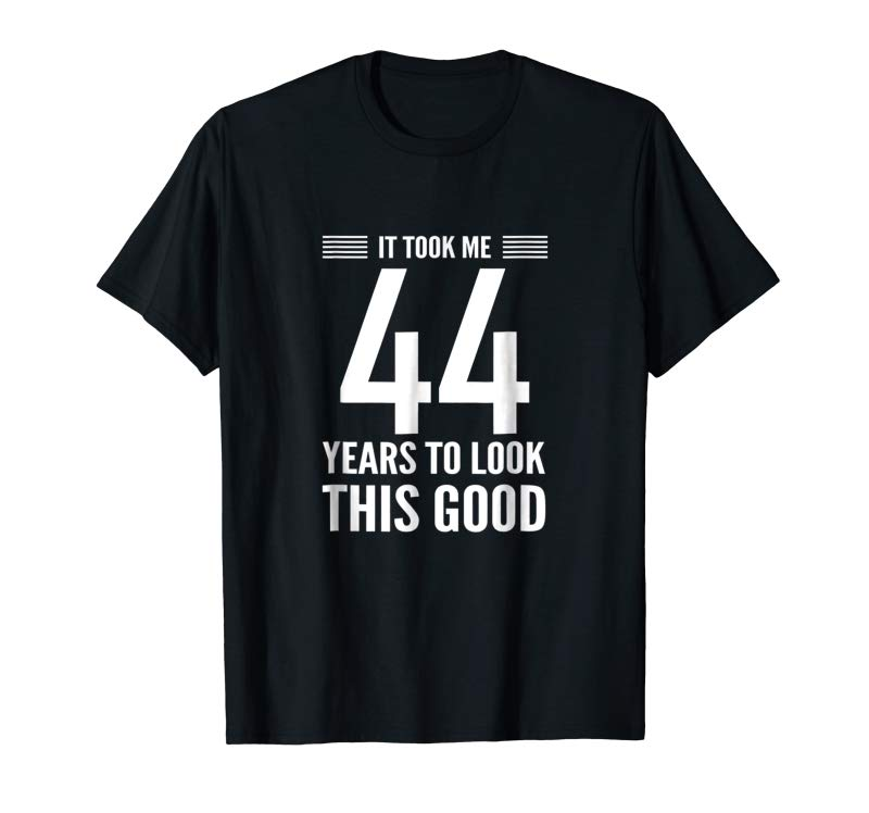 Cool 44th Birthday T-Shirt Took Me 44 Years Look This Good