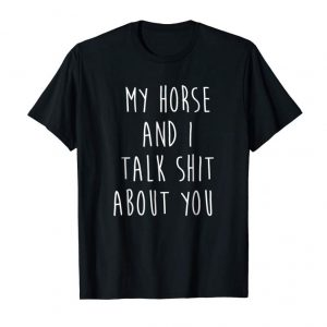 Get My Horse And I Talk Shit About You Shirt With Funny Saying
