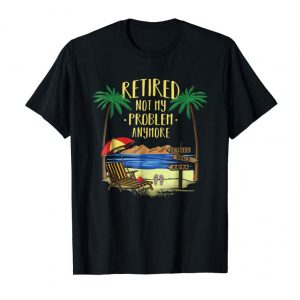 Buy Retired Not My Problem Anymore Shirt 2019 Retirement Gifts