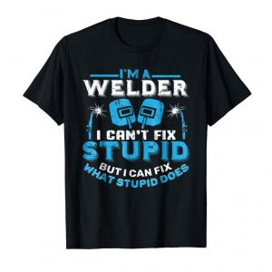 Trending I'm A Welder I Can't Fix Stupid T-Shirt Funny Welding Shirt