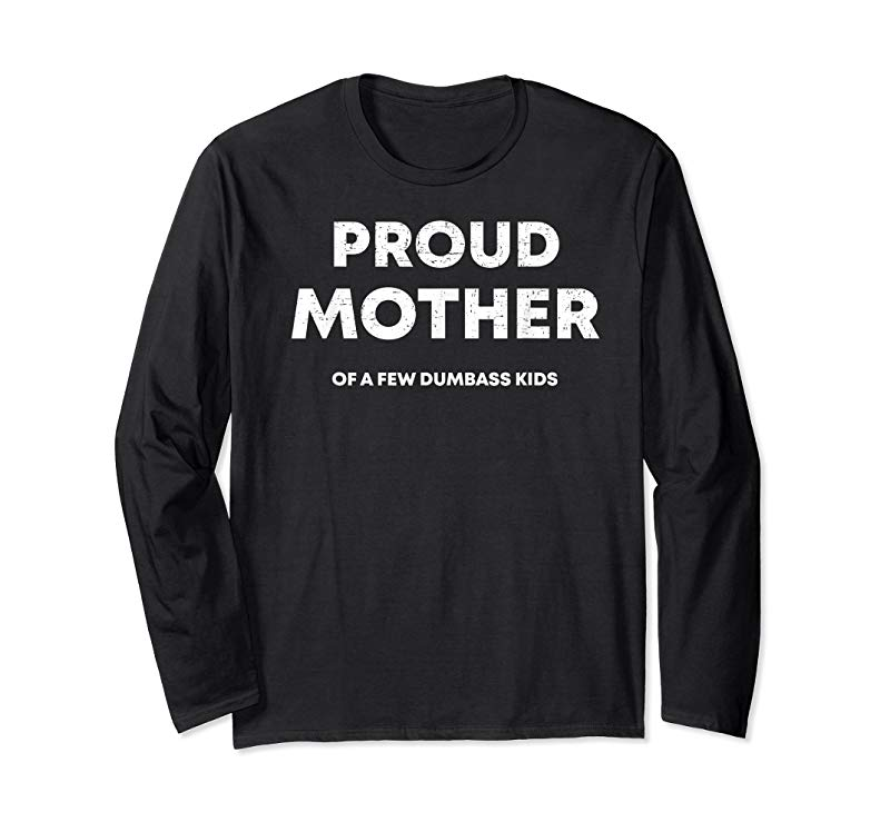 1592e97d Cool Proud Mother Of A Few Dumbass Kids Funny Mommy Gift T-Shirt ...
