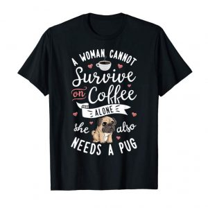 Trends A Woman Cannot Survive On Coffee Alone T Shirt Pug Dog Lover
