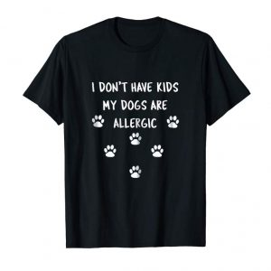 Trending Womens Funny I Don't Have Kids My Dogs Are Allergic Shirt