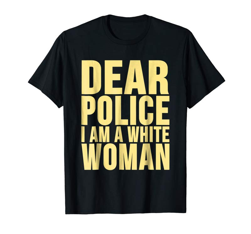 Get Dear Police I Am A White Woman T-Shirt