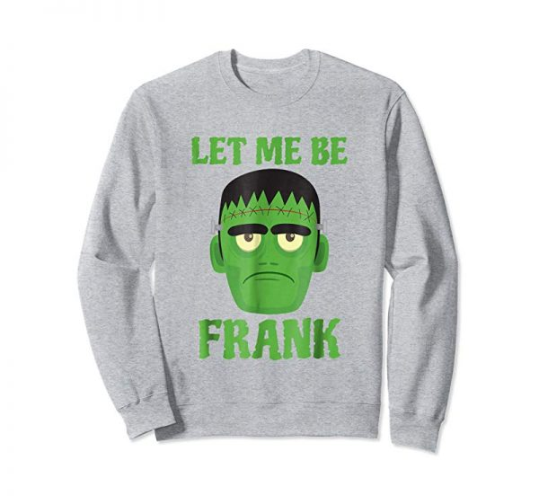 Order Now Let Me Be Frank Funny Frankenstein Halloween T-Shirt