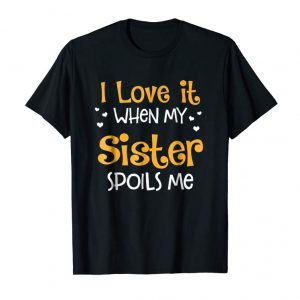 Get I Love It When My Sister Spoils Me T-Shirt