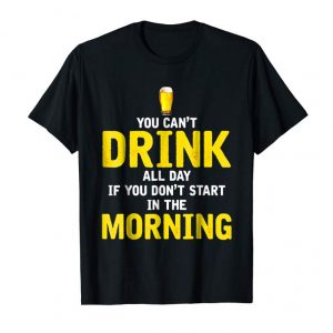 Order You Can't Drink All Day - If You Don't Start In The Morning