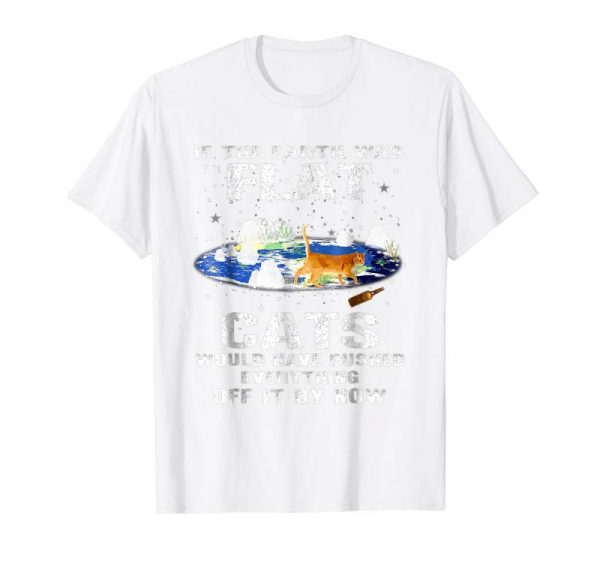 Trending If The Earth Was Flat Cats Would Have Pushed Everything Tee