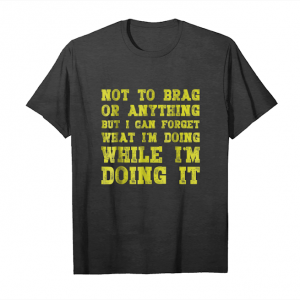 Buy Now Not To Brag But I Can Forget What Im Doing Funny Unisex T-Shirt