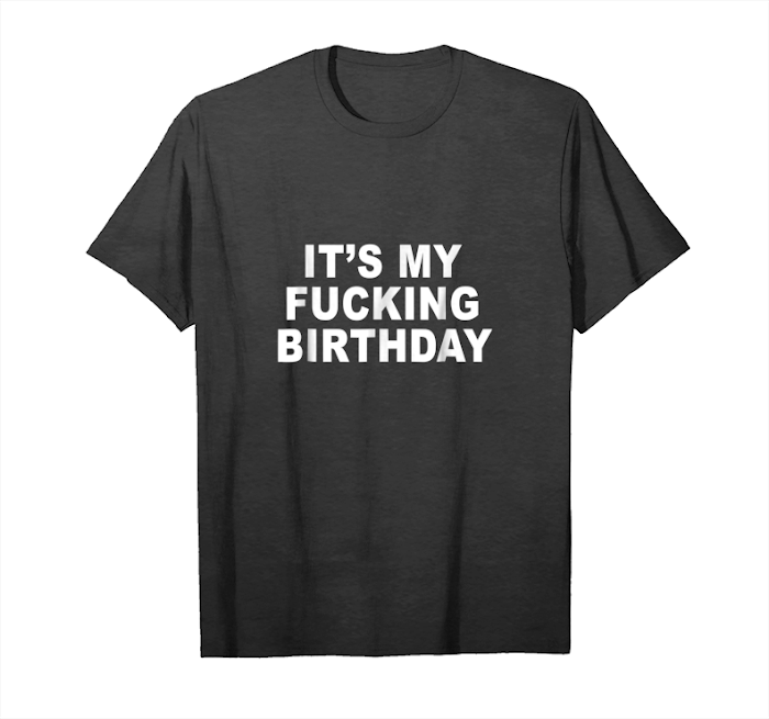 ece26cb4d Order Now It's My Fucking Birthday Funny Gift Tee Unisex T-Shirt ...