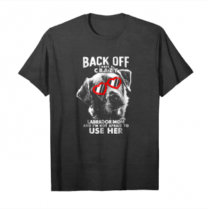 Order Now Back Off Crazy Labrador Mom Funny Unisex T-Shirt