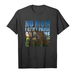 Get No Mom I Can't Pause An Online Game Funny T Shirt Unisex T-Shirt