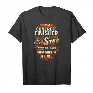 Get Now I'm A Concrete Finisher I Don't Stop When I'm Tired Shirt Unisex T-Shirt