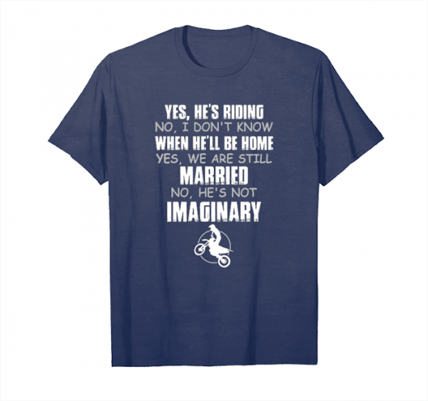 Order Yes He's Riding No I Don't Know When He'll Be Home Yes We Are Still Married No He's Not Imaginary Unisex T-Shirt