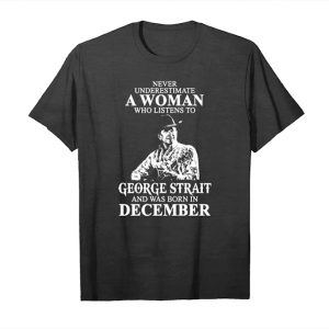 Order Never Underestimate A Woman Who Listens To George Strait And Was Born In December T Shirts Unisex T-Shirt