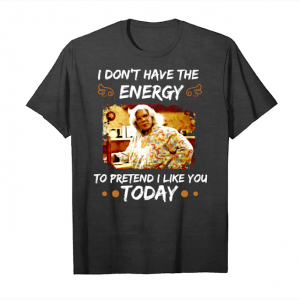 Trends Madea I Dont Have The Energy To Pretend I Like You Today T Shirts Unisex T-Shirt