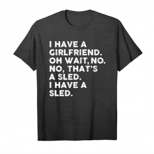 Get I Have A Girlfriend Oh Wait No Thats A Sled I Have A Sled T Shirts Unisex T-Shirt