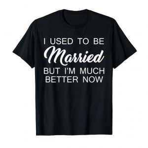 Buy I Used To Be Married But I'm Much Better Now T-shirt