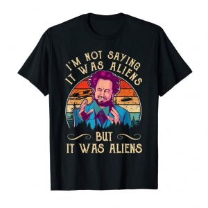 Order I'M NOT SAYING IT WAS ALIENS... Tshirt