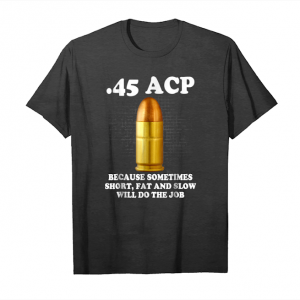 Buy 45 Acp Because Sometimes Short, Fat And Slow Will Do The Job Unisex T-Shirt
