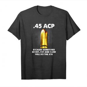 Trending 45 Acp Because Sometimes Short Fat And Slow Will Do The Job Unisex T-Shirt