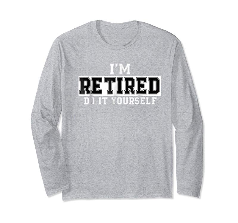 22e52751a Get I m Retired Do It Yourself Funny Sayings Retirement T shirt