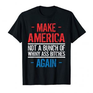 Buy Now Make America Not A Bunch Of Whiny Tshirt