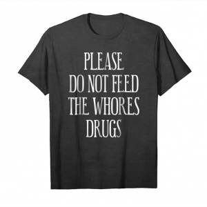 Get Funny Please Do Not Feed The Whores Drugs Tshirt Unisex T-Shirt