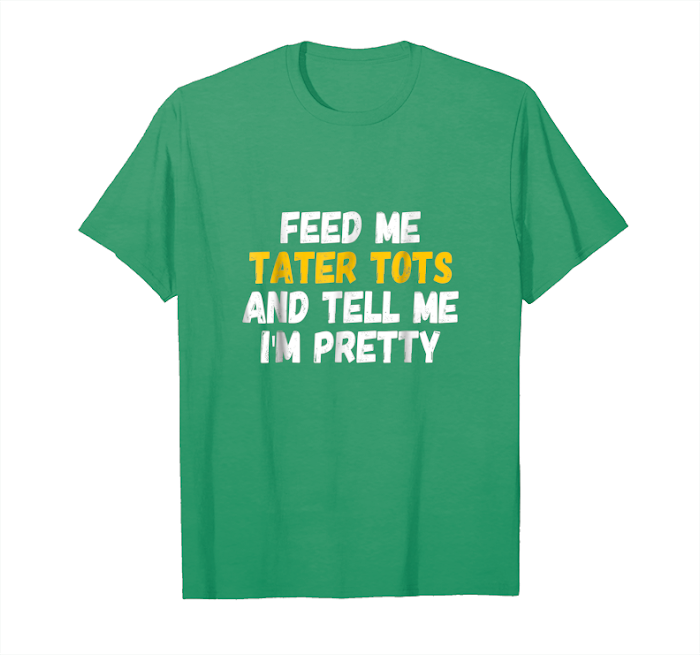 Get Feed Me Tater Tots And Tell Me I'm Pretty T Shirt Unisex T-Shirt