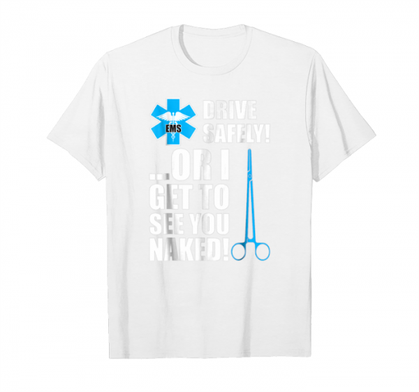 Order Now Drive Safely Or I Get To See You Naked Ems Nurse T Shirt Unisex T-Shirt