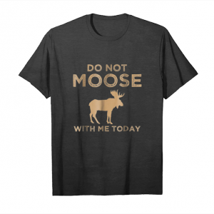 Cool Do Not Moose With Me Today Funny Animal Lover Men Womenshirt Unisex T-Shirt