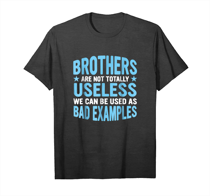 Order Brothers Are Not Useless Bad Examples Tshirt Brother Shi Unisex T-Shirt