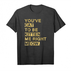 Trends You've Cat To Be Kitten Me Right Meow Cat Lover T Shirt Unisex T-Shirt