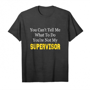 Order You Can't Tell Me What To Do You're Not My Supervisor Unisex T-Shirt
