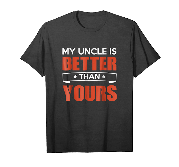 Order Now My Uncle Is Better Than Yours Gift T Shirt Unisex T-Shirt