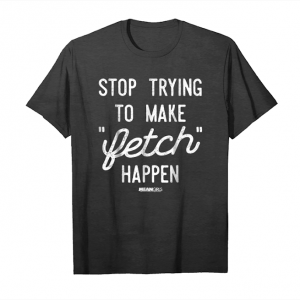 Order Now Mean Girls Stop Trying To Make Fetch Happen Graphic T Shirt Unisex T-Shirt