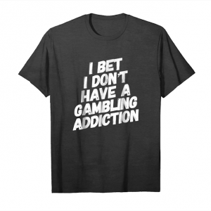 Order I Bet I Don't Have A Gambling Addiction T Shirt Unisex T-Shirt