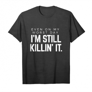 Get Now Even On My Worst Day I'm Still Killin' It Tshirt Unisex T-Shirt