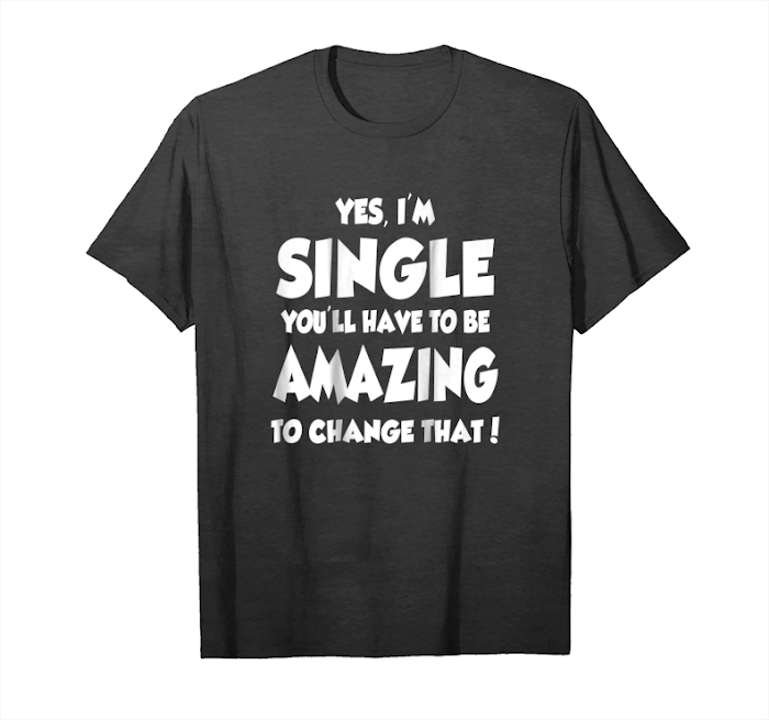 Order Now Yes, I'm Single You'll Have To Be Amazing To Change That Tee Unisex T-Shirt