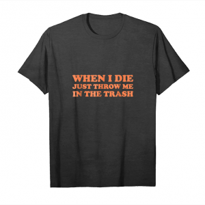 Cool When I Die Just Throw Me In The Trash Funny Shirt Unisex T-Shirt