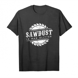 Order Sawdust Is Man Glitter T Shirt Dad Gift Shirt Christmas Tee Unisex T-Shirt