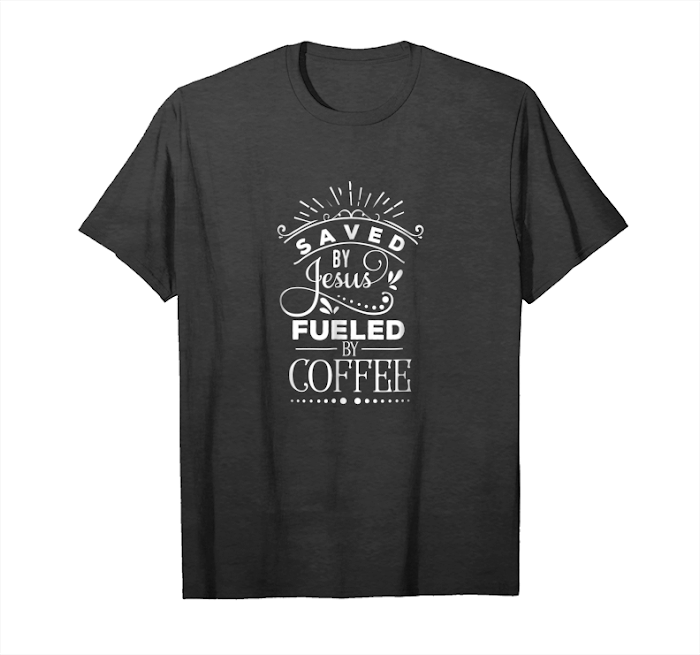 Get Now Saved By Jesus Fueled By Coffee Christian Faith T Shirt Unisex T-Shirt