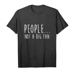 Get People Not A Big Fan T Shirt I Hate Humans Gifts Humor Unisex T-Shirt
