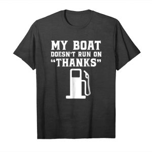 Get Now My Boat Doesn't Run On Thanks T Shirt Gifts Funny Shirts Unisex T-Shirt