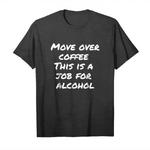 Order Move Over Coffee This Is A Job For Alcohol Shirt Unisex T-Shirt