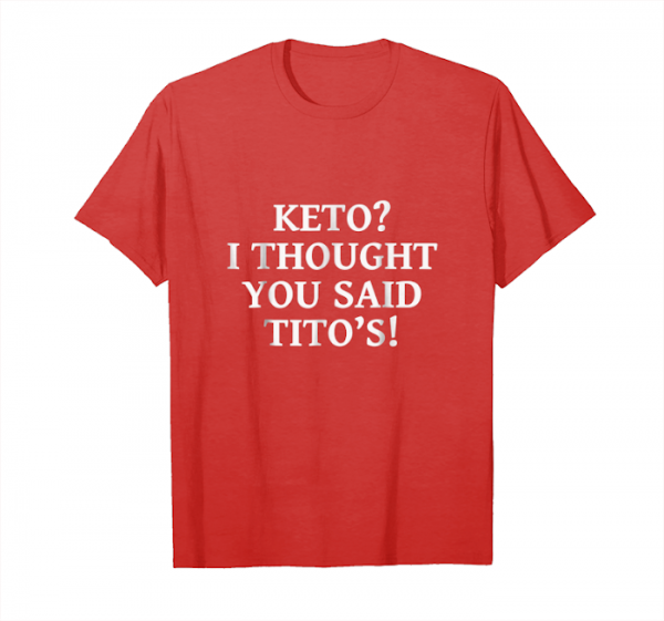 Order Now Keto I Thought You Said Tito's Shirt Unisex T-Shirt