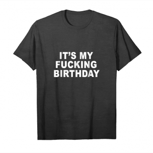 Trending It's My Fucking Birthday T Shirt Funny Gift Tee Unisex T-Shirt
