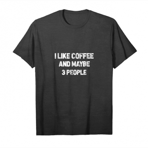 Buy Now I Like Coffee And Maybe 3 People T Shirt Great Gift Idea Tee Unisex T-Shirt