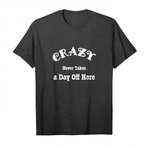 Cool Crazy Never Takes A Day Off T Shirt Unisex T-Shirt