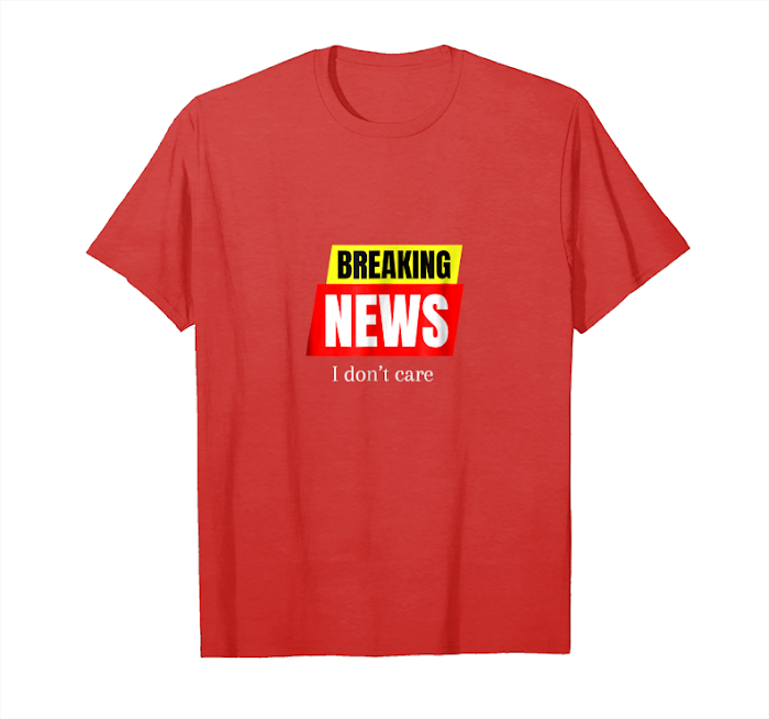 Order Breaking News I Don't Care T Shirt Sarcastic Funny Gift Tee Unisex T-Shirt